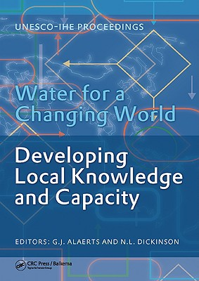 Water for a Changing World - Developing Local Knowledge and Capacity: Proceedings of the International Symposium Water for a Changing World - Developing Local Knowledge and Capacity, Delft, the Netherlands, June 13-15, 2007 - Alaerts, G J (Editor), and Dickinson, N L (Editor)