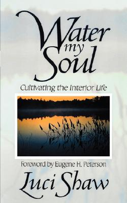 Water my Soul: Cultivating the Interior Life - Shaw, Luci, and Peterson, Eugene H (Foreword by)