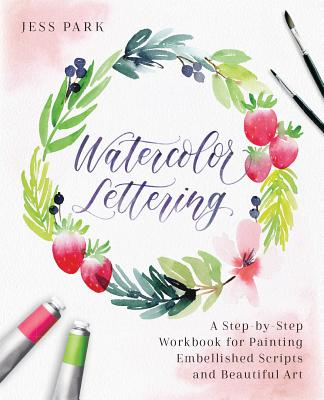 Watercolor Lettering: A Step-By-Step Workbook for Painting Embellished Scripts and Beautiful Art - Park, Jess