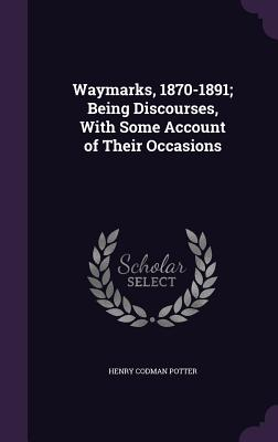 Waymarks, 1870-1891; Being Discourses, with Some Account of Their Occasions - Potter, Henry Codman