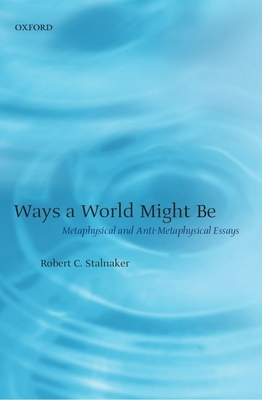 Ways a World Might Be: Metaphysical and Anti-Metaphysical Essays - Stalnaker, Robert C