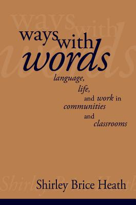 Ways with Words: Language, Life and Work in Communities and Classrooms - Heath, Shirley Brice