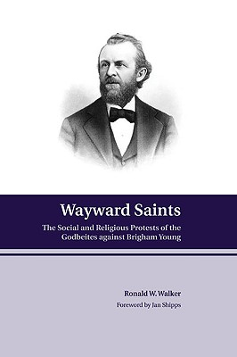 Wayward Saints: The Social and Religious Protests of the Godbeites Against Brigham Young - Walker, Ronald W, and Shipps, Jan (Foreword by)