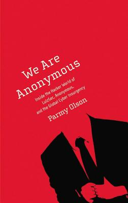 We Are Anonymous: Inside the Hacker World of Lulzsec, Anonymous, and the Global Cyber Insurgency - Olson, Parmy