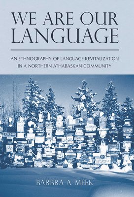 We Are Our Language: An Ethnography of Language Revitalization in a Northern Athabaskan Community - Meek, Barbra A