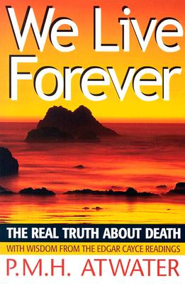 We Live Forever: The Real Truth about Death - Atwater, P M H, L.H.D.