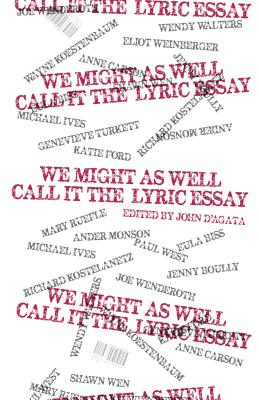 We Might as Well Call It the Lyric Essay - D'Agata, John (Editor)