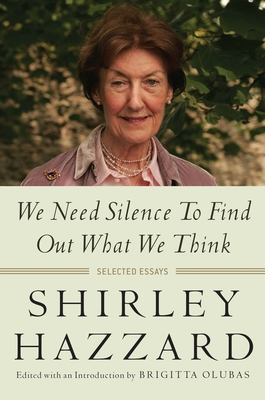 We Need Silence to Find Out What We Think: Selected Essays - Hazzard, Shirley, and Olubas, Brigitta (Editor)