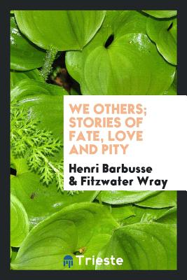 We Others; Stories of Fate, Love and Pity - Barbusse, Henri