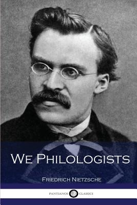 We Philologists - Nietzsche, Friedrich Wilhelm