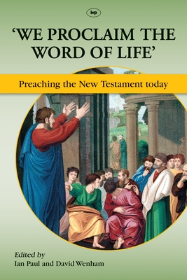 'We Proclaim the Word of Life': Preaching the New Testament Today - Paul, Ian (Editor), and Wenham, David (Editor)