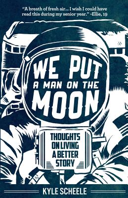 We Put a Man on the Moon: Thoughts on Living a Better Story - Scheele, Kyle