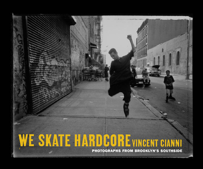 We Skate Hardcore: Photographs from Brooklyn's Southside - Cianni, Vincent