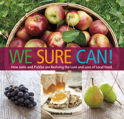 We Sure Can!: How Jams and Pickles Are Reviving the Lure and Lore of Local Food - Hood, Sarah B