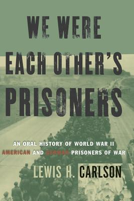 We Were Each Other's Prisoners: An Oral History of World War II American and German Prisoners of War - Carlson, Lewis H