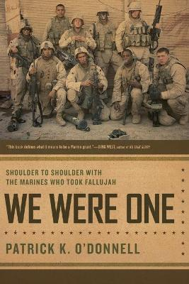 We Were One: Shoulder to Shoulder with the Marines Who Took Fallujah - O'Donnell, Patrick K