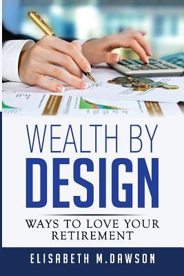 Wealth By Design: Ways to Love Your Retirement - Dawson, Elisabeth M