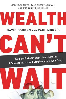 Wealth Can't Wait: Avoid the 7 Wealth Traps, Implement the 7 Business Pillars, and Complete a Life Audit Today! - Osborn, David, and Morris, Paul