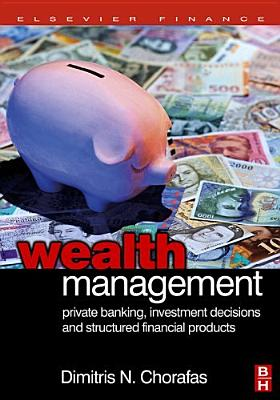 Wealth Management: Private Banking, Investment Decisions, and Structured Financial Products - Chorafas, Dimitris N, Professor