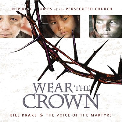 Wear the Crown: Inspiring Stories and Photos of Modern-Day Martyrs - Drake, Bill