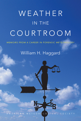 Weather in the Courtroom: Memoirs from a Career in Forensic Meteorology - Haggard, William H