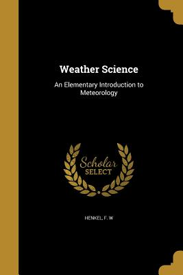 Weather Science: An Elementary Introduction to Meteorology - Henkel, F W (Creator)