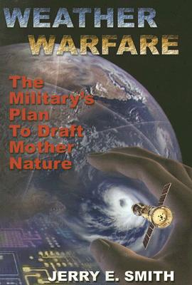 Weather Warfare: The Military's Plan to Draft Mother Nature - Smith, Jerry E