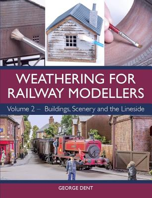 Weathering for Railway Modellers: Volume 2 - Buildings, Scenery and the Lineside - Dent, George