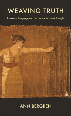 Weaving Truth: Essays on Language and the Female in Greek Thought - Bergren, Ann