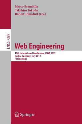 Web Engineering: 12th International Conference, ICWE 2012, Berlin, Germany, July 23-27, 2012, Proceedings - Brambilla, Marco (Editor), and Tokuda, T. (Editor), and Tolksdorf, Robert (Editor)