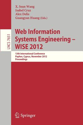 Web Information Systems Engineering - Wise 2012: 13th International Conference, Paphos, Cyprus, November 28-30, 2012, Proceedings - Wang, X Sean (Editor), and Cruz, Isabel (Editor), and Delis, Alex (Editor)