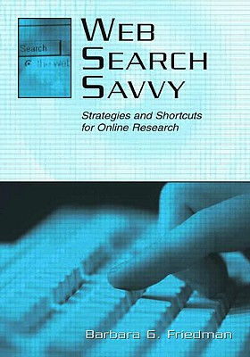 Web Search Savvy: Strategies and Shortcuts for Online Research - Friedman, Barbara G