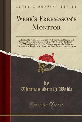 Webb's Freemason's Monitor: Including the First Three Degrees, with the Funeral Service and Other Public Ceremonies; Together with Many Useful Forms; The Whole Squaring with the National Work of the Baltimore Convention, as Taught by the Late Bro. John Ba - Webb, Thomas Smith