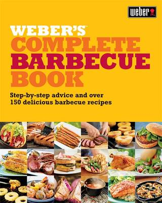 Weber's Complete Barbecue Book: Step-by-step Advice and Over 150 Delicious Barbecue Recipes - Purviance, Jamie