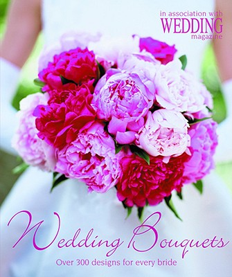 Wedding Bouquets: Over 300 Designs for Every Bride - Wedding Magazine