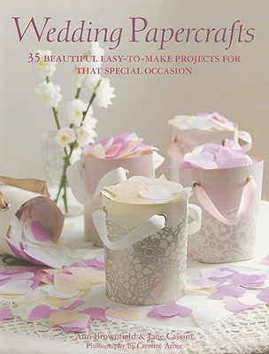Wedding Papercrafts: 35 Beautiful Easy-To-Make Projects for That Special Occasion - Brownfield, Ann, and Cassini, Jane, and Arber, Caroline (Photographer)