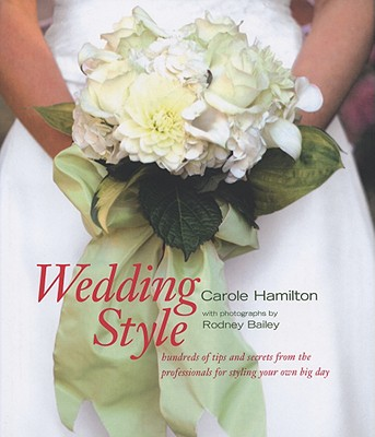 Wedding Style: Hundreds of Tips and Secrets from the Professionals for Styling Your Own Big Day - Hamilton, Carole, and Bailey, Rodney (Photographer)