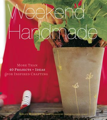 Weekend Handmade: More Than 40 Projects + Ideas for Inspired Crafting - Wilkinson, Kelly, and Gowdy, Thayer Allyson (Photographer)