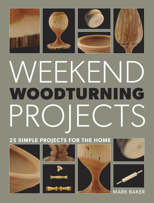 Weekend Woodturning Projects: 25 Simple Projects for the Home - Baker, Mark