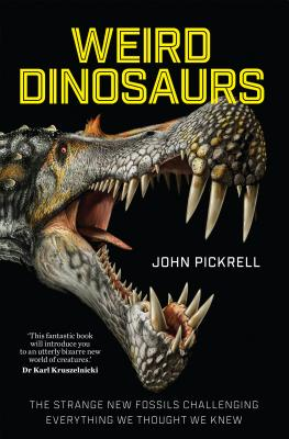 Weird Dinosaurs: The Strange New Fossils Challenging Everything We Thought We Knew - Pickrell, John