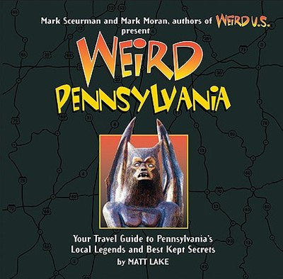 Weird Pennsylvania, 10: Your Travel Guide to Pennsylvania's Local Legends and Best Kept Secrets - Moran, Mark (Foreword by), and Lake, Matt, and Sceurman, Mark (Foreword by)