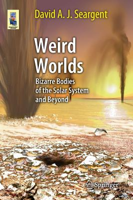 Weird Worlds: Bizarre Bodies of the Solar System and Beyond - Seargent, David A. J.