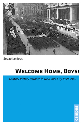 Welcome Home, Boys!: Military Victory Parades in New York City 1899-1946 - Jobs, Sebastian