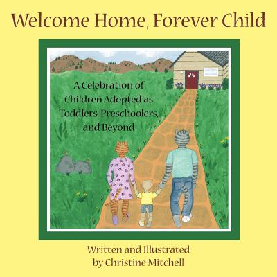 Welcome Home, Forever Child: A Celebration of Children Adopted as Toddlers, Preschoolers, and Beyond - Mitchell, Christine