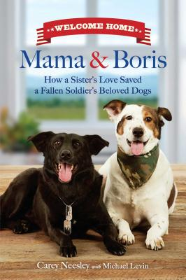 Welcome Home Mama and Boris: How a Sister's Love Saved a Fallen Soldier's Beloved Dogs - Neesley, Carey