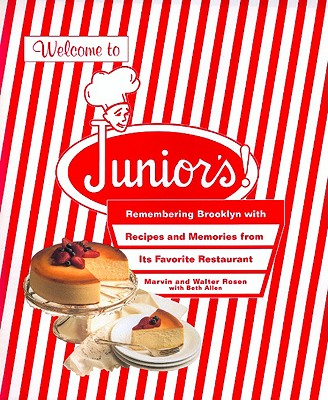 Welcome to Junior's!: Remembering Brooklyn with Recipes and Memories from Its Favorite Restaurant - Rosen, Marvin, PhD, and Rosen, Walter, and Allen, Beth