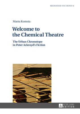 Welcome to the Chemical Theatre: The Urban Chronotope in Peter Ackroyd's Fiction - Komsta, Marta