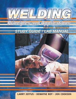 Welding Principles & Applications-Study Gde 5e - Jeffus, Larry, and Roy, DeWayne, and Cookson, Jon