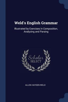 Weld's English Grammar: Illustrated by Exercises in Composition, Analyzing and Parsing - Weld, Allen Hayden