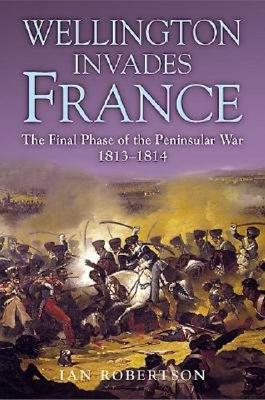 Wellington Invades France: The Final Phase of the Peninsular War 1813-1814 - Robertson, Ian